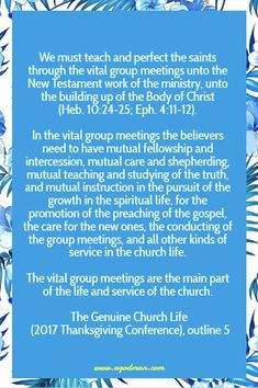We must teach and perfect the saints through the vital group meetings unto the New Testament work of the ministry, unto the building up of the Body of Christ (Heb. 10:24-25; Eph. 4:11-12). In the vital group meetings the believers need to have mutual fellowship and intercession, mutual care and shepherding, mutual teaching and studying of the truth, and mutual instruction in the pursuit of the growth in the spiritual life, for the promotion of the preaching of the gospel, the care for the…