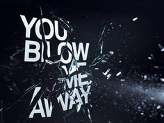 Craig Ward 'You Blow Me Away'  He collaborated with still-life photographer Jason Tozer to create. With the type screen printed onto sheets of glass, they fired various objects through them and photographed the scenes at various stages.