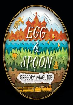 Egg and Spoon - Gregory Maguire | Not as eggcelent as it could have been.