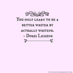 """""""You only learn to be a better writer by actually writing."""" - Doris Lessing"""