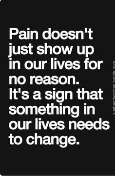 Pain doesn't just show up in our lives for no reason. It is a sign that something in our lives needs to change. Quotes and motivational sayings. Inspirational words and quotations. Motivacional Quotes, Great Quotes, Quotes To Live By, Qoutes, Inspiring Quotes, Change Quotes, Famous Quotes, Wisdom Quotes, Inspirational Quotes For Kids