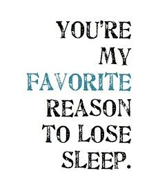 You're my absolute without a doubt favorite reason to lose sleep.