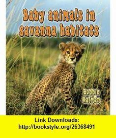 Baby Animals in Savanna Habitats (Habitats of Baby Animals) (9780778777465) Bobbie Kalman , ISBN-10: 0778777464  , ISBN-13: 978-0778777465 ,  , tutorials , pdf , ebook , torrent , downloads , rapidshare , filesonic , hotfile , megaupload , fileserve