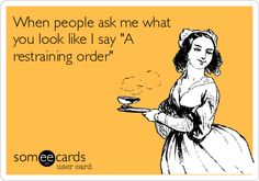 """When people ask me what you look like I say """"A restraining order."""""""