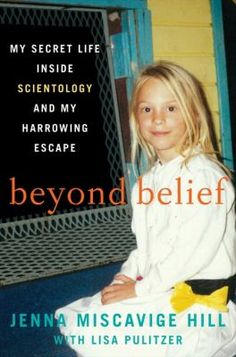 Beyond belief : my secret life inside Scientology and my harrowing escape by Jenna Miscavige Hill with Lisa Pulitzer. The niece of controversial Scientology leader David Miscavige presents a tell-all memoir about her life in the Church of Scientology.