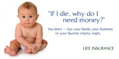 we dont life insurance for us, we buy it for those we leave behind -