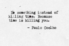 Do something instead of killing time. Because time is killing you. - Paulo Coelho