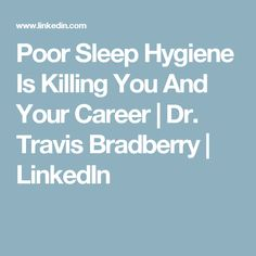 Poor Sleep Hygiene Is Killing You And Your Career | Dr. Travis Bradberry | LinkedIn