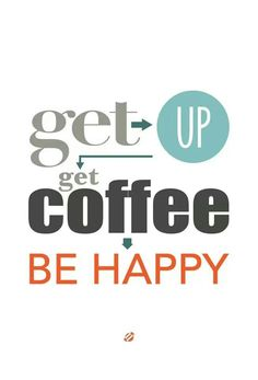 Get up, get coffee, be happy!