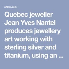 Quebec jeweller Jean Yves Nantel produces jewellery art working with sterling silver and titanium, using an anodization technique producing different tints.