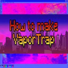 HOW TO MAKE VAPORTRAP VIDEO  https://youtu.be/QVtQBhVEM0A