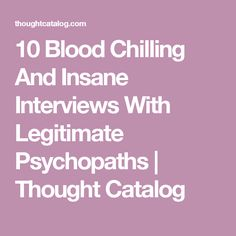 10 Blood Chilling And Insane Interviews With Legitimate Psychopaths | Thought Catalog
