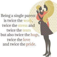 I love the quote, but hate that it's only ever a single mom depicted. I'm a single Dad, and a damn good one too. We deserve the same recognition.  Being a single parent is twice the work, twice the stress and twice the tears but also twice the hugs, twice the love and twice the pride.