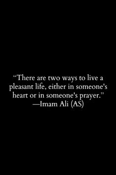 """There are two ways to live in live a pleasant life, either in someone's heart or in someone's prayer."" Imam Ali (AS)"