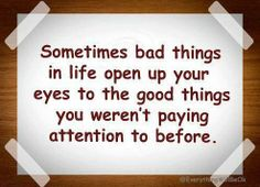 Sometimes bad things in life open up your eyes to the good things you weren't paying attention to before.