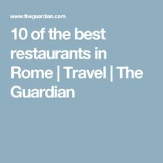 10 of the best restaurants in Rome | Travel | The Guardian