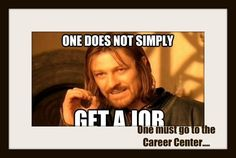 One does not simply get a job.... One must go to the Career Center!