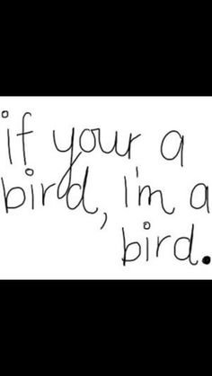 If your a bird, im a bird.