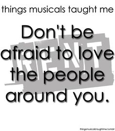 RENT  Don't be afraid to love the people around you!   No matter what they are or what they've done!!!! I wish some people would live by this.