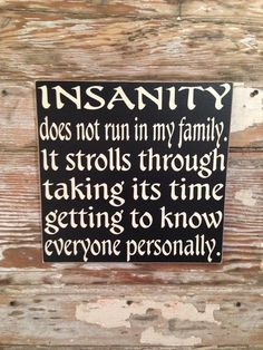 Insanity Does Not Run In My Family. It Strolls Through Taking Its Time Getting To Know Everyone Personally. Funny Family Wood Sign