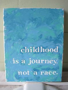 Childhood is a journey, not a race.