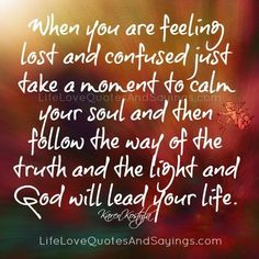When you are feeling lost and confused just take a moment to calm your soul and then follow the way of the truth and the light and God will lead your life. ~Karen Kostyla