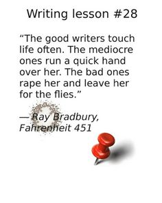 """writing tips, """"The good writers touch life often. The mediocre ones run a quick hand over her. The bad ones rape her and leave her for the flies. Writing Lessons, Writing Tips, Fahrenheit 451, Coffee Break, Writers, Fiction, Good Things, Touch, Life"""