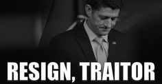 WE THE PEOPLE DEMAND THE RESIGNATION OF TRAITOR PAUL RYAN >> He is actively working AGAINST OUR WILL.