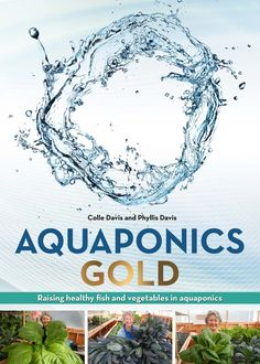Aquaponics GOLD - $39.95 – New Ebook by Colle and Phyllis Davis - Launch Date, February 2015 Raising Healthy Fish and Vegetables in Aquaponics Revealing 17 Trade Secrets and 100 PAGES OF GREAT information!  Learn Tips and Trick from Portable Farms® Aquaponics Systems.