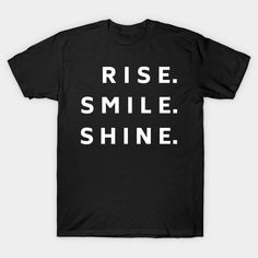 Rise Smile Shine - A Cheerful Positive Way to Start a Day #tshirt #rise #shine #smile #smiling #positivity #newday #mugs #tshirts #hoodies #cheery #happy #goodvibes