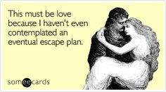 This must be love because I haven't even contemplated an eventual escape plan.