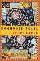 Earle's fans will recognize many familiar themes in his first collection of short stories, Doghouse Roses. Here are tales of drug addiction, the nightmare of Vietnam, and the price of failure (or success) in the music industry.