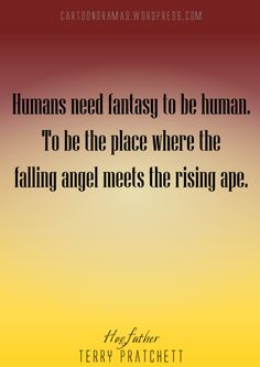 """Humans need fantasy to be human. To be the place where the falling angel meets the rising ape."" -Terry Pratchett <--I've always found this quote beautiful, from one of my favorite books. Reading Quotes, Book Quotes, Words Quotes, Wise Words, Sayings, Grey Quotes, Terry Pratchett Discworld, Word Of Advice, Writing Advice"