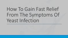 How To Gain Fast Relief From The Symptoms Of Yeast Infection #yeastinfection