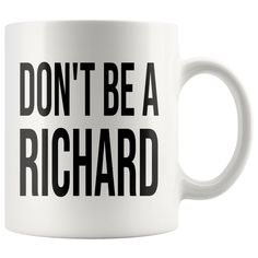Don't Be A Richard 11 Oz White Ceramic Breakfast Coffee Tea Hot Beverage Mug Funny Gift Mug Gifts Ideas Under 10