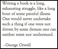 Writing a book is a long struggle..... driven by a demon... [George Orwell]