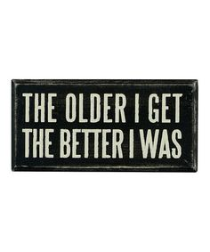 Take a look at this Black 'The Older I Get' Box Sign by Primitives by Kathy on #zulily today!