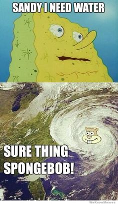 Hurricane sandy...it was all spongebobs fault! Jk...lol :)