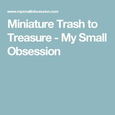 Miniature Trash to Treasure - My Small Obsession