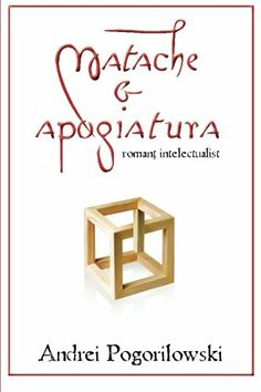 Matache & apogiatura: romantz intelectualist (Romanian Edition) by Andrei Pogorilowski,http://www.amazon.com/dp/1496108604/ref=cm_sw_r_pi_dp_7LRgtb137P63HHRQ