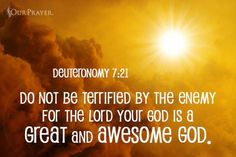 Deuteronomy 7:21   - Do not be terrified by the enemy for the Lord your God is a great and awesome God.
