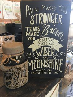 Pain makes you stronger, tears make you braver, heartache makes you wise...and Moonshine makes you forget all of that!
