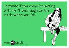 I promise if you come ice skating with me I'll only laugh on the inside when you fall.