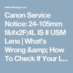 Canon Service Notice: 24-105mm f/4L IS II USM Lens | What's Wrong & How To Check If Your Lens Is Affected | SLR Lounge
