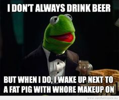 good reason for Kermit the frog to stay sober