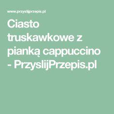 Ciasto truskawkowe z pianką cappuccino - PrzyslijPrzepis.pl