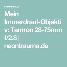 Mein Immerdrauf-Objektiv: Tamron 28-75mm f/2.8   neontrauma.de