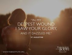 """In my deepest wound I saw your glory, and it dazzled me."" - St. Augustine"
