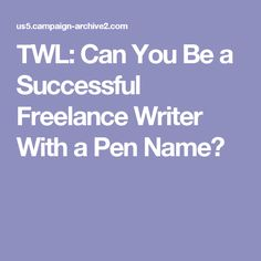 TWL: Can You Be a Successful Freelance Writer With a Pen Name?