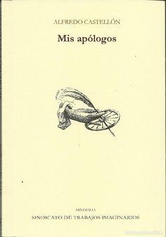 Mis apólogos / Alfredo Castellón ; nota final de Mariano Gistaín ; una selección de Javier Cinca Monterde. Zaragoza : STI Ediciones, 2016.